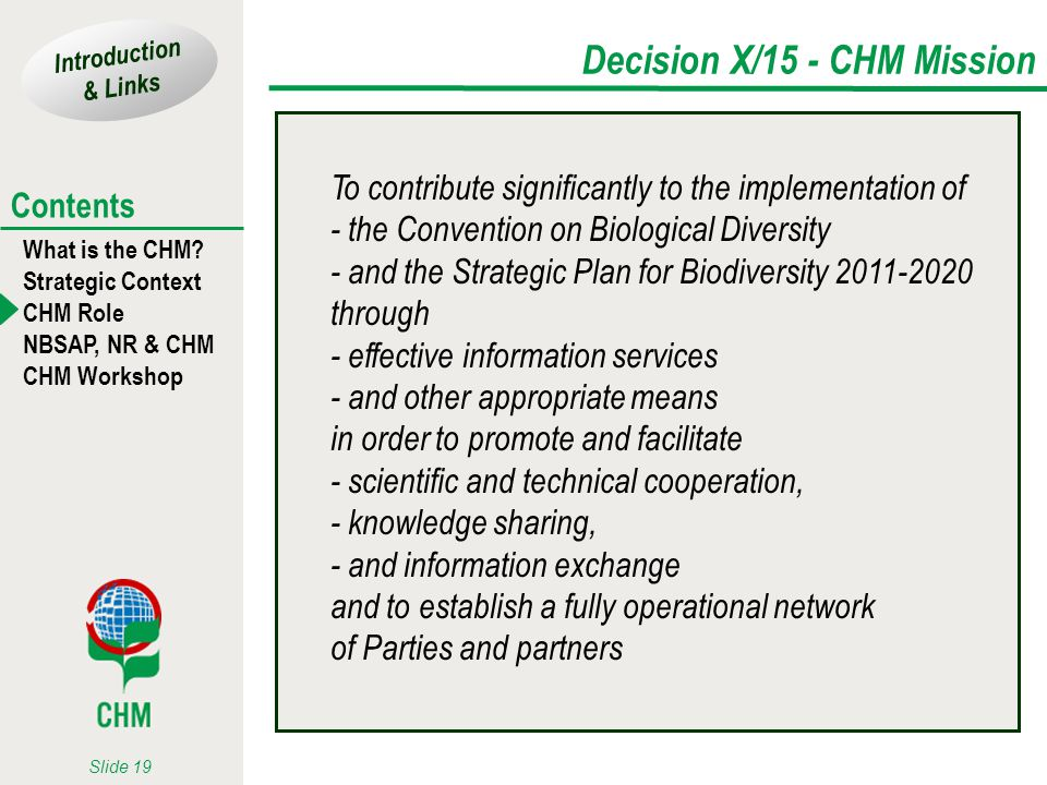Introduction & Links What is the CHM? Strategic Context CHM Role NBSAP, NR & CHM CHM Workshop Contents Slide 19 Decision X/15 - CHM Mission To contrib
