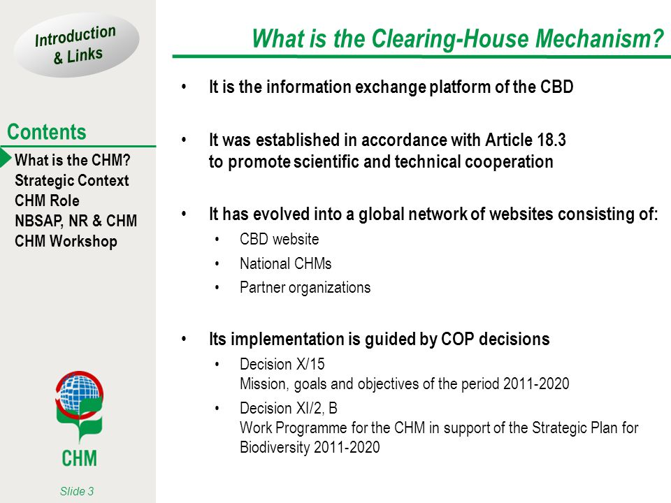 Introduction & Links What is the CHM? Strategic Context CHM Role NBSAP, NR & CHM CHM Workshop Contents Slide 3 What is the Clearing-House Mechanism? I