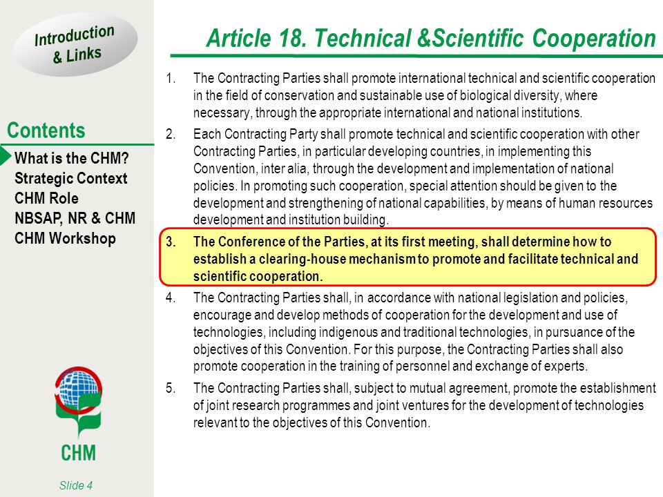 Introduction & Links What is the CHM? Strategic Context CHM Role NBSAP, NR & CHM CHM Workshop Contents Slide 4 Article 18. Technical &Scientific Coope