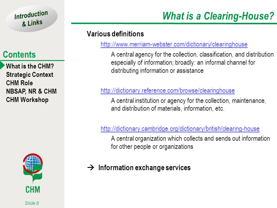 Introduction & Links What is the CHM? Strategic Context CHM Role NBSAP, NR & CHM CHM Workshop Contents Slide 8 What is a Clearing-House? Various defin
