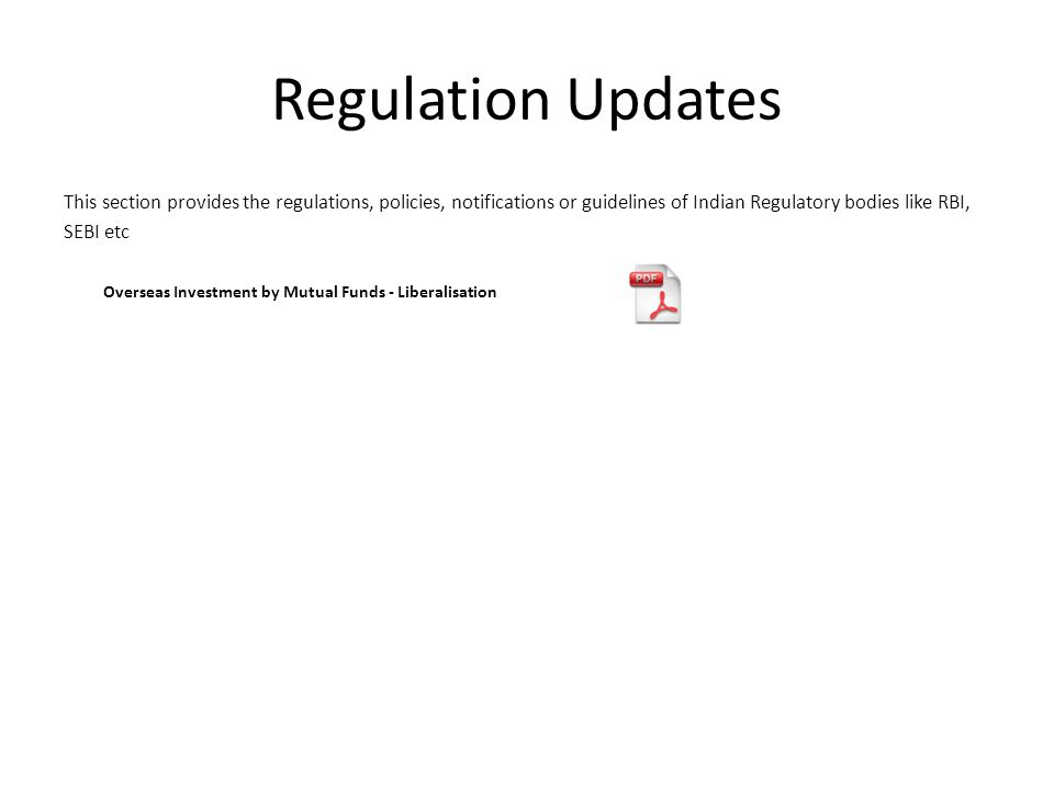 Regulation Updates This section provides the regulations, policies, notifications or guidelines of Indian Regulatory bodies like RBI, SEBI etc Overseas Investment by Mutual Funds - Liberalisation