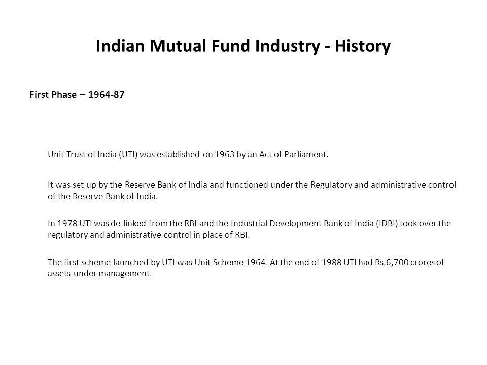Indian Mutual Fund Industry - History First Phase – 1964-87 Unit Trust of India (UTI) was established on 1963 by an Act of Parliament.