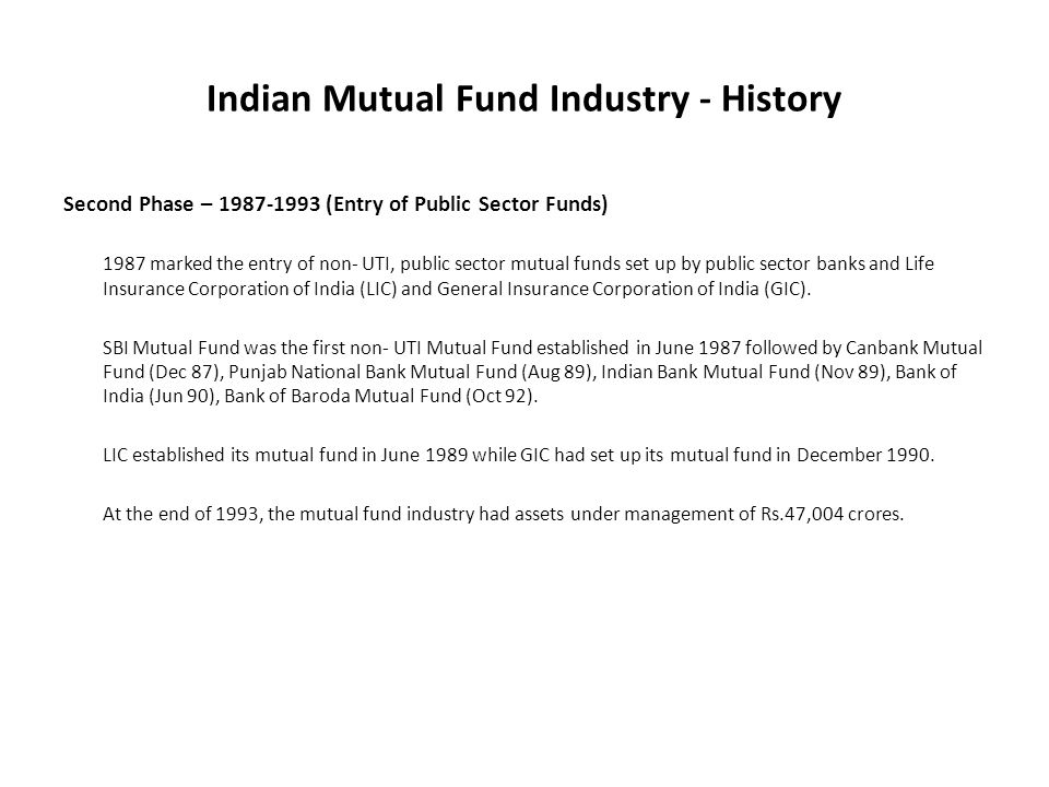 Indian Mutual Fund Industry - History Second Phase – 1987-1993 (Entry of Public Sector Funds) 1987 marked the entry of non- UTI, public sector mutual funds set up by public sector banks and Life Insurance Corporation of India (LIC) and General Insurance Corporation of India (GIC).