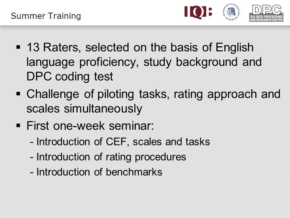 Summer Training 13 Raters, selected on the basis of English language proficiency, study background and DPC coding test Challenge of piloting tasks, rating approach and scales simultaneously First one-week seminar: - Introduction of CEF, scales and tasks - Introduction of rating procedures - Introduction of benchmarks