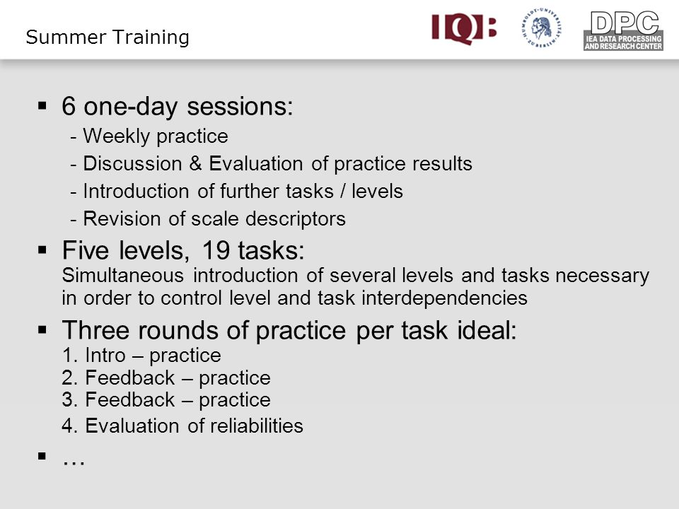 Summer Training 6 one-day sessions: - Weekly practice - Discussion & Evaluation of practice results - Introduction of further tasks / levels - Revision of scale descriptors Five levels, 19 tasks: Simultaneous introduction of several levels and tasks necessary in order to control level and task interdependencies Three rounds of practice per task ideal: 1.