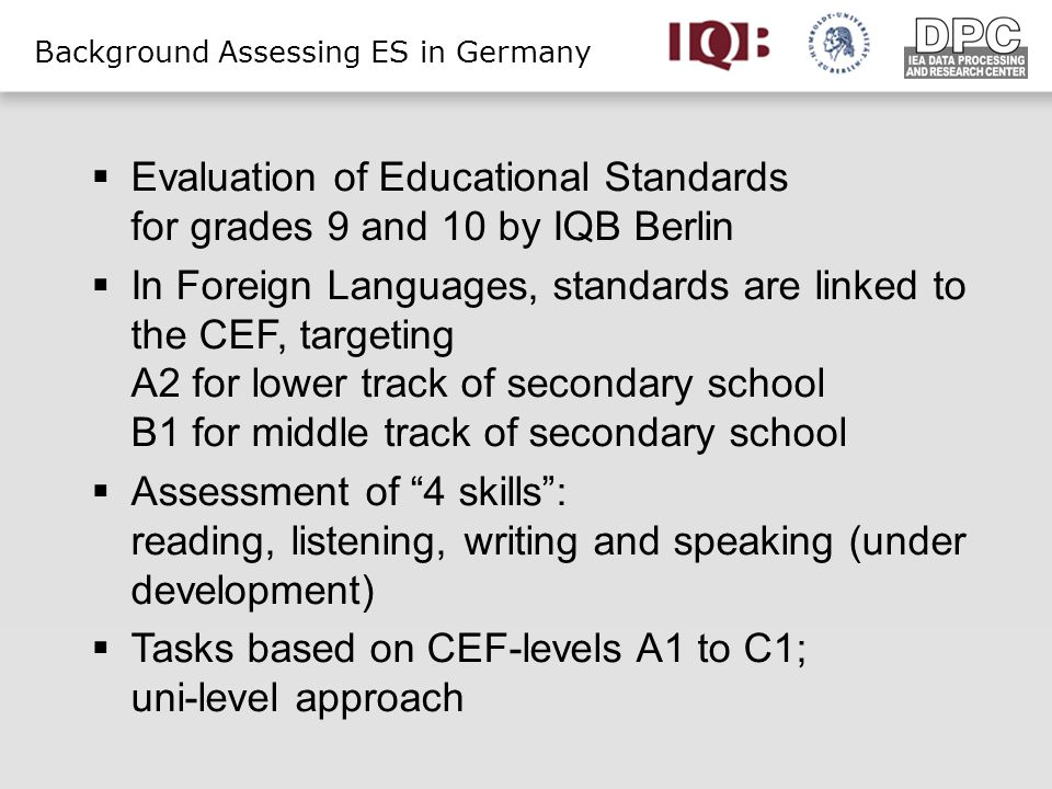 Background Assessing ES in Germany Evaluation of Educational Standards for grades 9 and 10 by IQB Berlin In Foreign Languages, standards are linked to the CEF, targeting A2 for lower track of secondary school B1 for middle track of secondary school Assessment of 4 skills: reading, listening, writing and speaking (under development) Tasks based on CEF-levels A1 to C1; uni-level approach