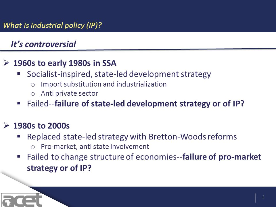 What is industrial policy (IP)? 3 Its controversial 1960s to early 1980s in SSA Socialist-inspired, state-led development strategy o Import substituti