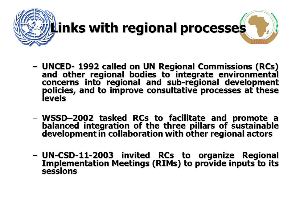 Links with regional processes –UNCED- 1992 called on UN Regional Commissions (RCs) and other regional bodies to integrate environmental concerns into
