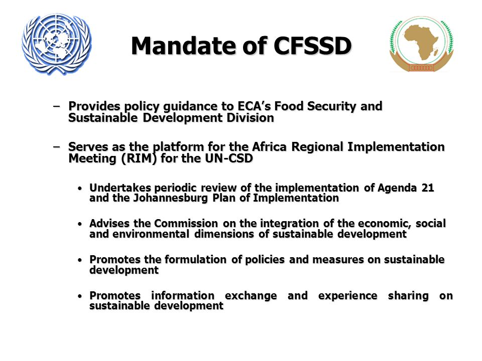 Mandate of CFSSD –Provides policy guidance to ECAs Food Security and Sustainable Development Division –Serves as the platform for the Africa Regional Implementation Meeting (RIM) for the UN-CSD Undertakes periodic review of the implementation of Agenda 21 and the Johannesburg Plan of ImplementationUndertakes periodic review of the implementation of Agenda 21 and the Johannesburg Plan of Implementation Advises the Commission on the integration of the economic, social and environmental dimensions of sustainable developmentAdvises the Commission on the integration of the economic, social and environmental dimensions of sustainable development Promotes the formulation of policies and measures on sustainable developmentPromotes the formulation of policies and measures on sustainable development Promotes information exchange and experience sharing on sustainable developmentPromotes information exchange and experience sharing on sustainable development