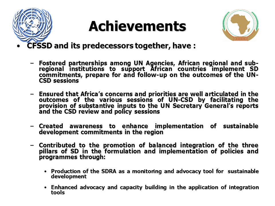 Achievements CFSSD and its predecessors together, have :CFSSD and its predecessors together, have : –Fostered partnerships among UN Agencies, African
