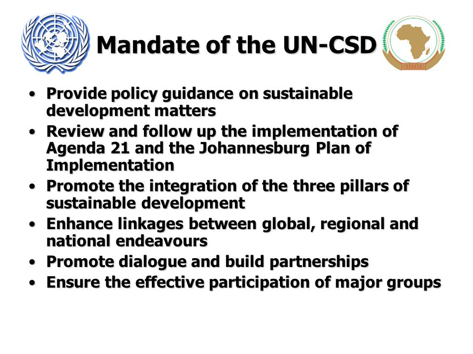 Mandate of the UN-CSD Provide policy guidance on sustainable development mattersProvide policy guidance on sustainable development matters Review and follow up the implementation of Agenda 21 and the Johannesburg Plan of ImplementationReview and follow up the implementation of Agenda 21 and the Johannesburg Plan of Implementation Promote the integration of the three pillars of sustainable developmentPromote the integration of the three pillars of sustainable development Enhance linkages between global, regional and national endeavoursEnhance linkages between global, regional and national endeavours Promote dialogue and build partnershipsPromote dialogue and build partnerships Ensure the effective participation of major groupsEnsure the effective participation of major groups
