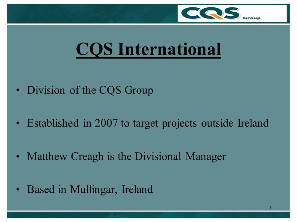 1 CQS International Division of the CQS Group Established in 2007 to target projects outside Ireland Matthew Creagh is the Divisional Manager Based in Mullingar, Ireland