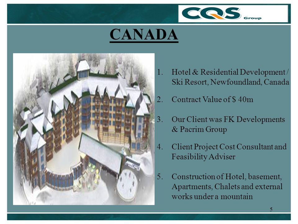 5 CANADA 1.Hotel & Residential Development / Ski Resort, Newfoundland, Canada 2.Contract Value of $ 40m 3.Our Client was FK Developments & Pacrim Group 4.Client Project Cost Consultant and Feasibility Adviser 5.Construction of Hotel, basement, Apartments, Chalets and external works under a mountain