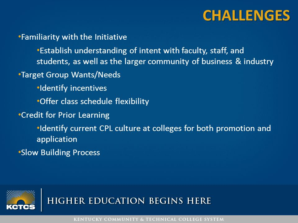 Familiarity with the Initiative Establish understanding of intent with faculty, staff, and students, as well as the larger community of business & industry Target Group Wants/Needs Identify incentives Offer class schedule flexibility Credit for Prior Learning Identify current CPL culture at colleges for both promotion and application Slow Building Process CHALLENGES