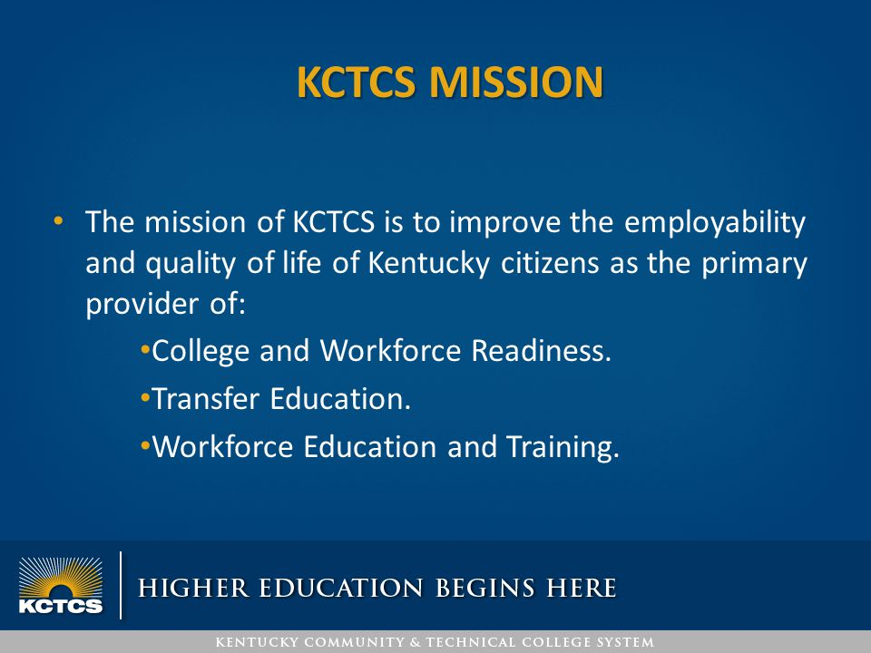 KCTCS MISSION The mission of KCTCS is to improve the employability and quality of life of Kentucky citizens as the primary provider of: College and Wo
