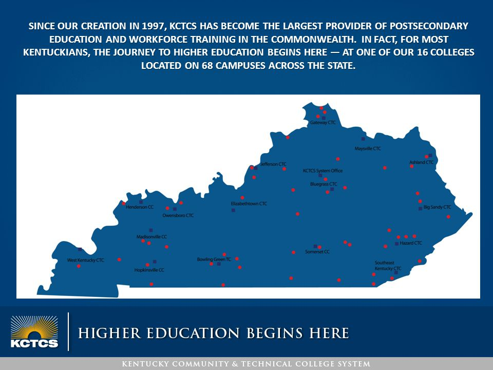 SINCE OUR CREATION IN 1997, KCTCS HAS BECOME THE LARGEST PROVIDER OF POSTSECONDARY EDUCATION AND WORKFORCE TRAINING IN THE COMMONWEALTH. IN FACT, FOR
