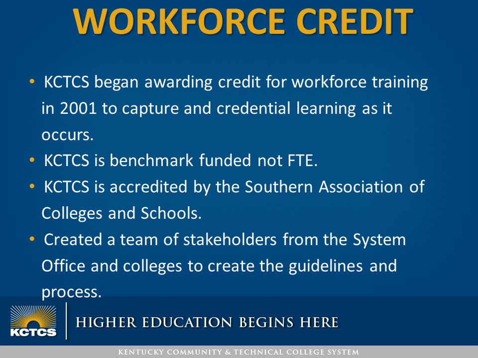 WORKFORCE CREDIT KCTCS began awarding credit for workforce training in 2001 to capture and credential learning as it occurs. KCTCS is benchmark funded