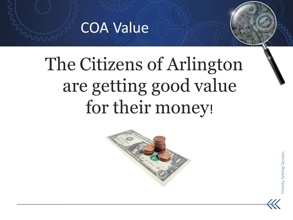Priority Setting Session COA Value The Citizens of Arlington are getting good value for their money !