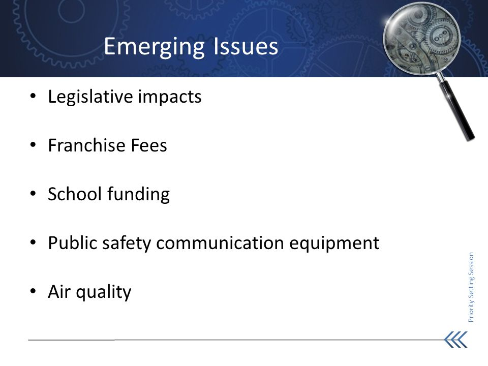 Priority Setting Session Emerging Issues Legislative impacts Franchise Fees School funding Public safety communication equipment Air quality