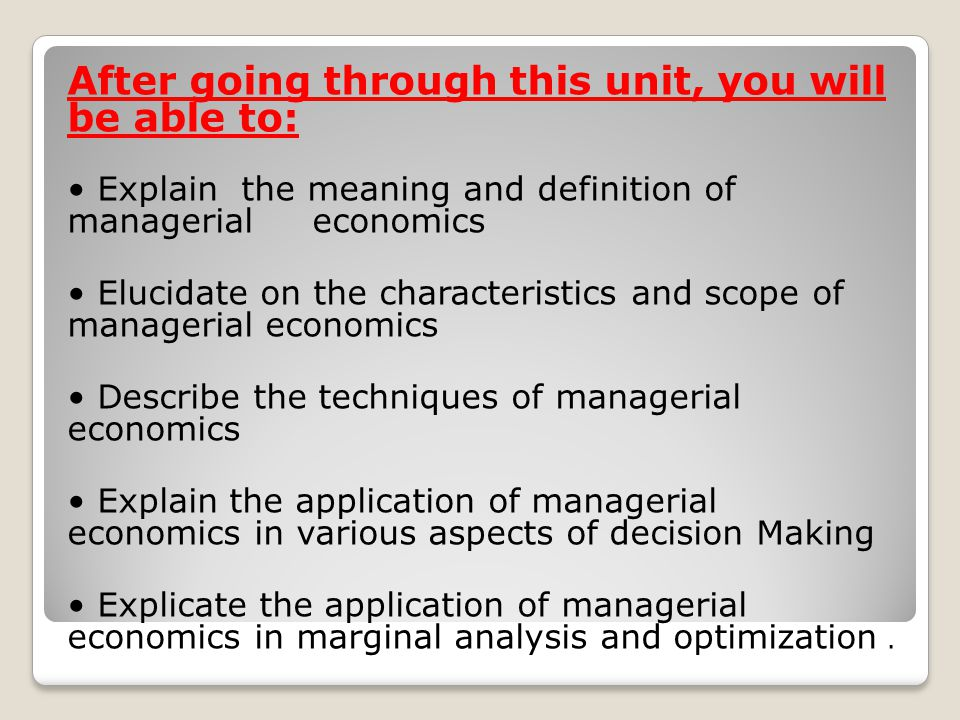 After going through this unit, you will be able to: Explain the meaning and definition of managerial economics Elucidate on the characteristics and scope of managerial economics Describe the techniques of managerial economics Explain the application of managerial economics in various aspects of decision Making Explicate the application of managerial economics in marginal analysis and optimization.