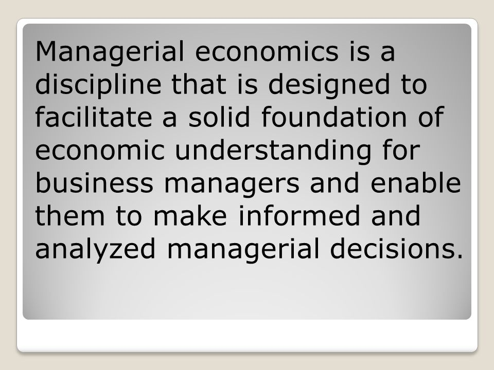 Managerial economics is a discipline that is designed to facilitate a solid foundation of economic understanding for business managers and enable them to make informed and analyzed managerial decisions.