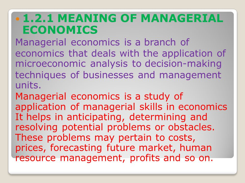 1.2.2 DEFINITIONS OF MANAGERIAL ECONOMICS McGutgan and Moyer: Managerial economics is the application of economic theory and methodology to decision-making problems faced by both public and private institutions.