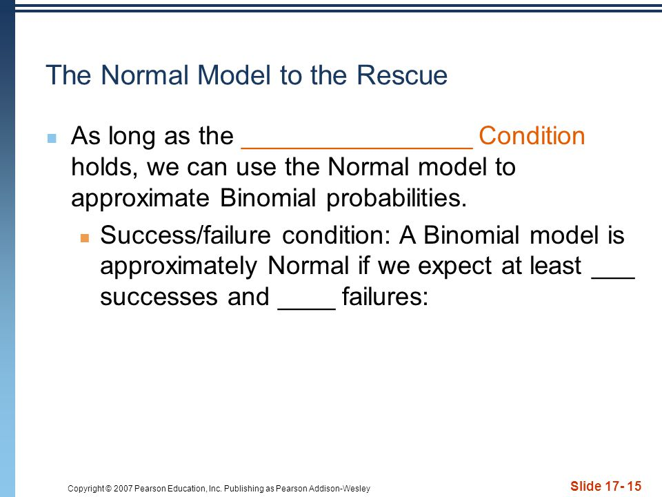 Copyright © 2007 Pearson Education, Inc. Publishing as Pearson Addison-Wesley Slide 17- 15 The Normal Model to the Rescue As long as the _____________