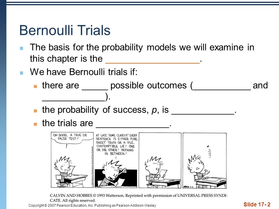 Copyright © 2007 Pearson Education, Inc. Publishing as Pearson Addison-Wesley Slide 17- 2 Bernoulli Trials The basis for the probability models we wil