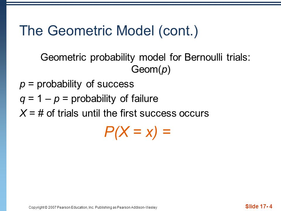 Copyright © 2007 Pearson Education, Inc. Publishing as Pearson Addison-Wesley Slide 17- 4 The Geometric Model (cont.) Geometric probability model for