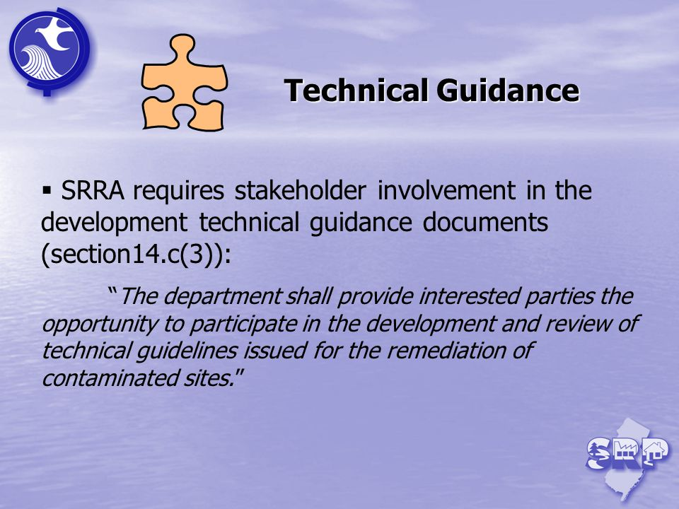SRRA requires stakeholder involvement in the development technical guidance documents (section14.c(3)): The department shall provide interested parties the opportunity to participate in the development and review of technical guidelines issued for the remediation of contaminated sites.