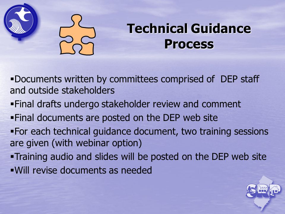 Documents written by committees comprised of DEP staff and outside stakeholders Final drafts undergo stakeholder review and comment Final documents are posted on the DEP web site For each technical guidance document, two training sessions are given (with webinar option) Training audio and slides will be posted on the DEP web site Will revise documents as needed Technical Guidance Process