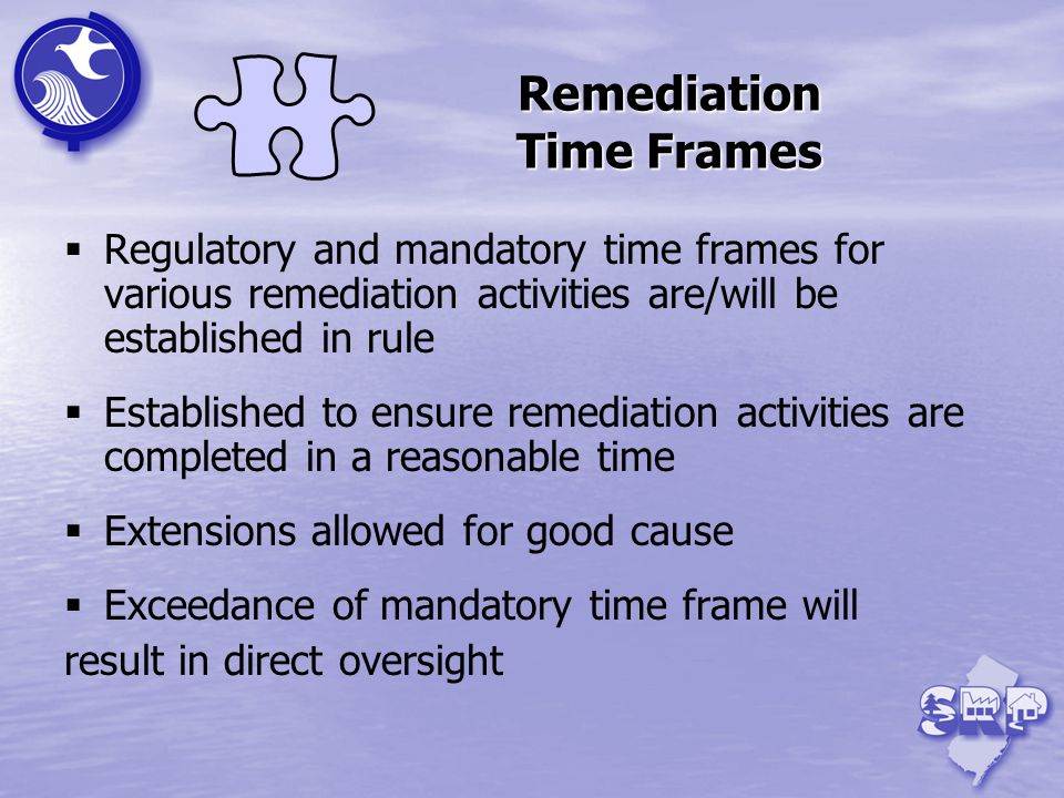Remediation Time Frames Regulatory and mandatory time frames for various remediation activities are/will be established in rule Established to ensure remediation activities are completed in a reasonable time Extensions allowed for good cause Exceedance of mandatory time frame will result in direct oversight