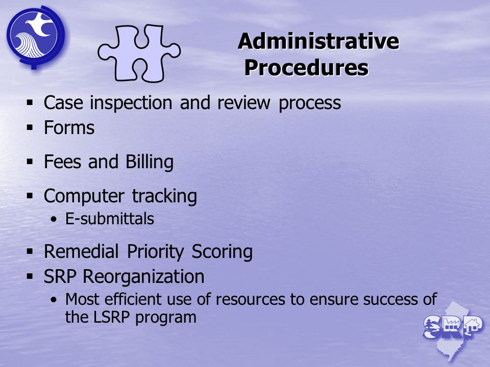Administrative Procedures Case inspection and review process Forms Fees and Billing Computer tracking E-submittals Remedial Priority Scoring SRP Reorganization Most efficient use of resources to ensure success of the LSRP program