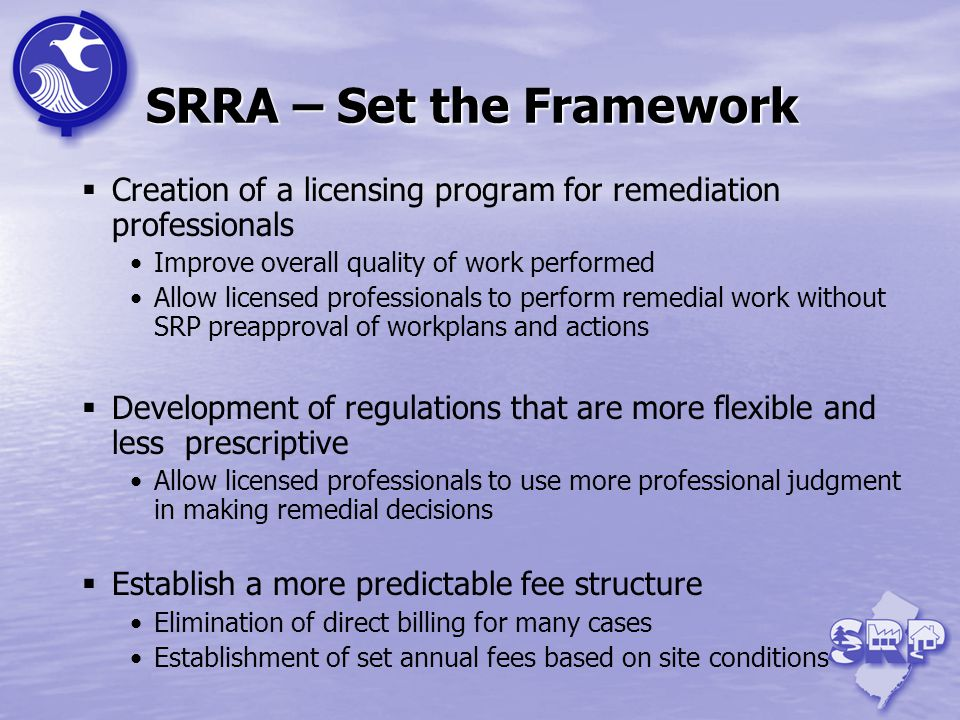 SRRA – Set the Framework Creation of a licensing program for remediation professionals Improve overall quality of work performed Allow licensed professionals to perform remedial work without SRP preapproval of workplans and actions Development of regulations that are more flexible and less prescriptive Allow licensed professionals to use more professional judgment in making remedial decisions Establish a more predictable fee structure Elimination of direct billing for many cases Establishment of set annual fees based on site conditions