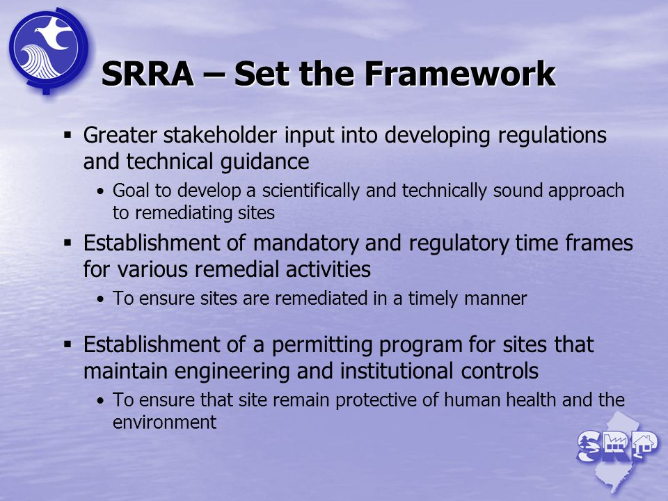 SRRA – Set the Framework Greater stakeholder input into developing regulations and technical guidance Goal to develop a scientifically and technically sound approach to remediating sites Establishment of mandatory and regulatory time frames for various remedial activities To ensure sites are remediated in a timely manner Establishment of a permitting program for sites that maintain engineering and institutional controls To ensure that site remain protective of human health and the environment