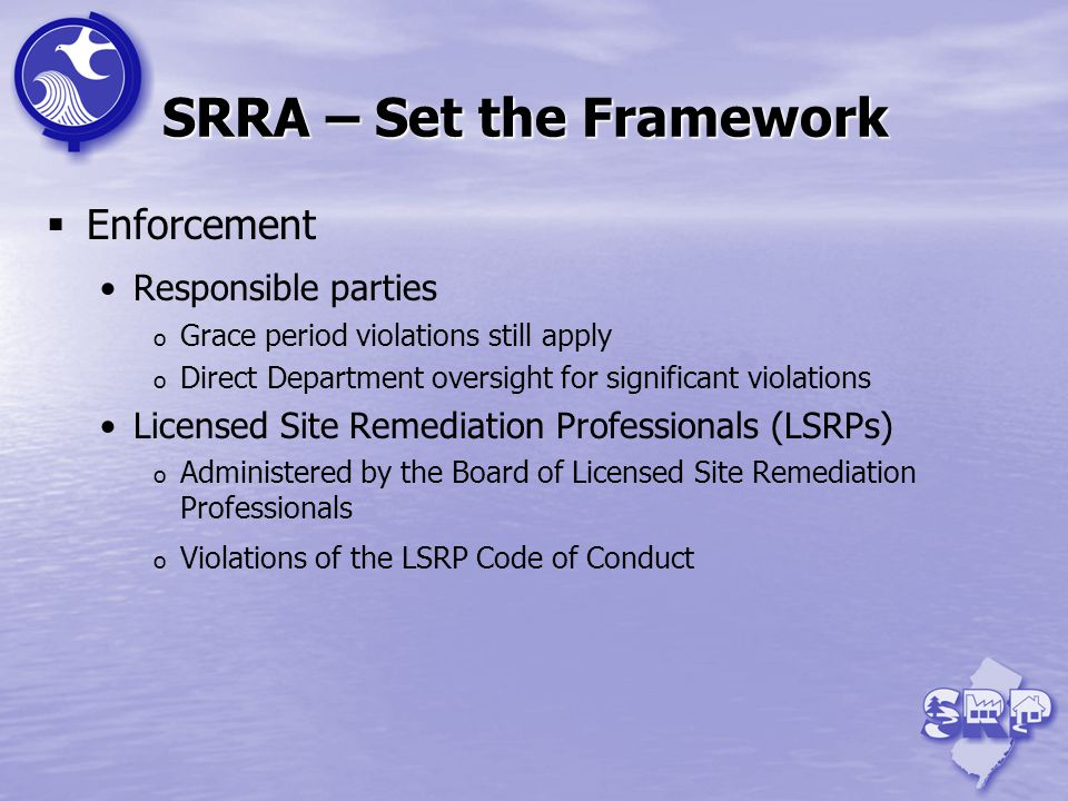 SRRA – Set the Framework Enforcement Responsible parties o Grace period violations still apply o Direct Department oversight for significant violations Licensed Site Remediation Professionals (LSRPs) o Administered by the Board of Licensed Site Remediation Professionals o Violations of the LSRP Code of Conduct