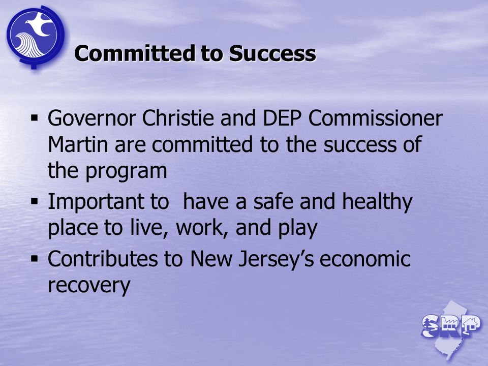 Committed to Success Governor Christie and DEP Commissioner Martin are committed to the success of the program Important to have a safe and healthy place to live, work, and play Contributes to New Jerseys economic recovery