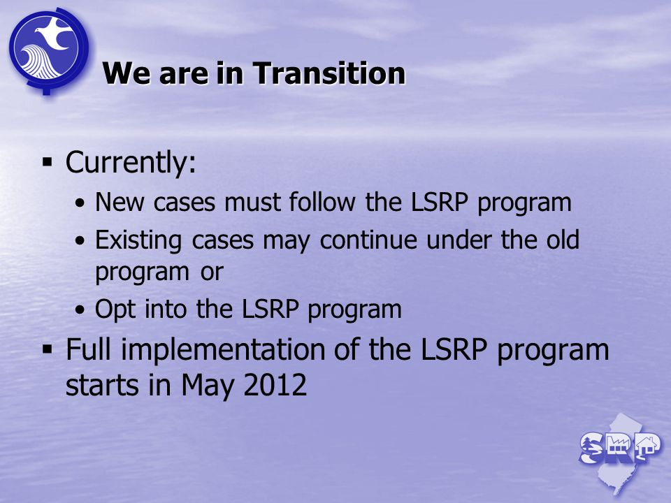 We are in Transition Currently: New cases must follow the LSRP program Existing cases may continue under the old program or Opt into the LSRP program Full implementation of the LSRP program starts in May 2012