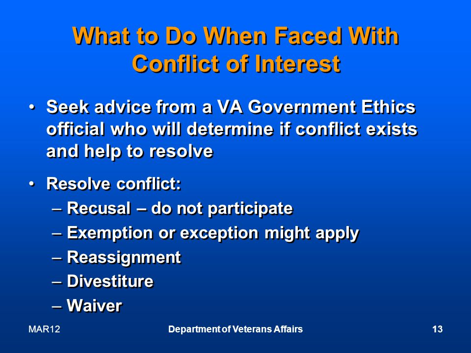 MAR12Department of Veterans Affairs13 What to Do When Faced With Conflict of Interest Seek advice from a VA Government Ethics official who will determine if conflict exists and help to resolve Resolve conflict: –Recusal – do not participate –Exemption or exception might apply –Reassignment –Divestiture –Waiver Seek advice from a VA Government Ethics official who will determine if conflict exists and help to resolve Resolve conflict: –Recusal – do not participate –Exemption or exception might apply –Reassignment –Divestiture –Waiver