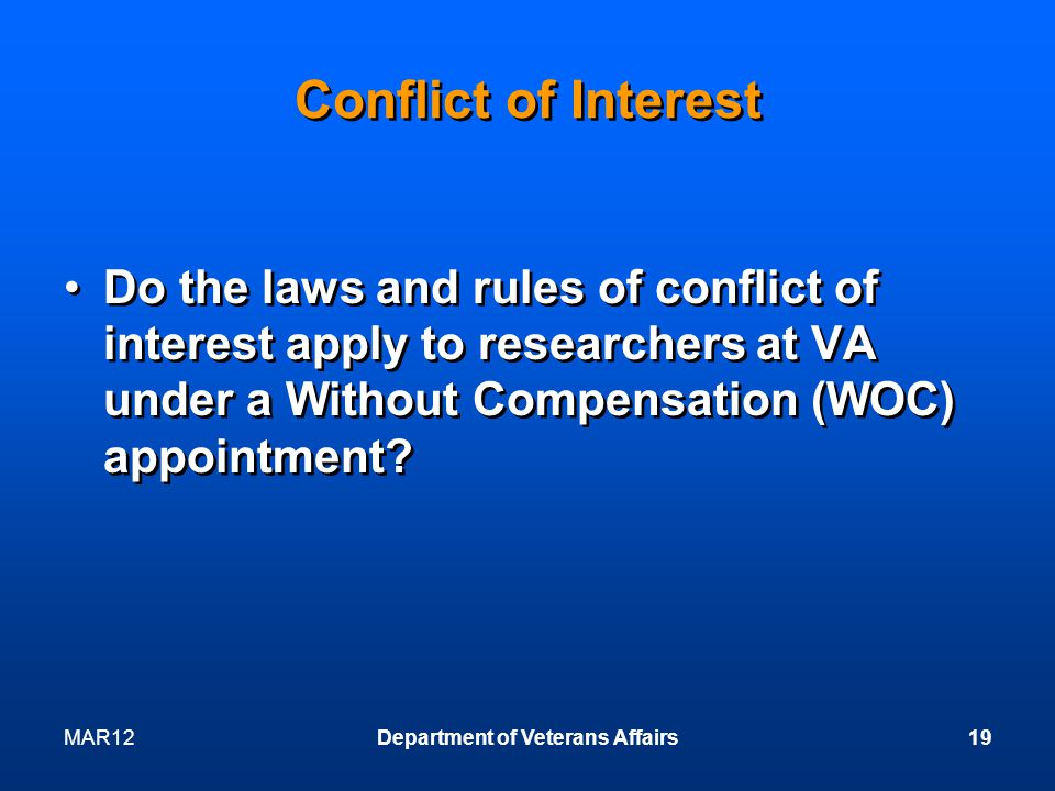 MAR12Department of Veterans Affairs19 Conflict of Interest Do the laws and rules of conflict of interest apply to researchers at VA under a Without Compensation (WOC) appointment