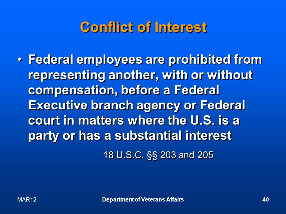 Conflict of Interest Federal employees are prohibited from representing another, with or without compensation, before a Federal Executive branch agency or Federal court in matters where the U.S.