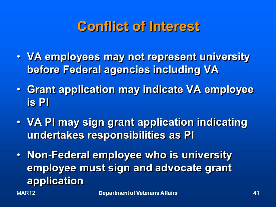 Conflict of Interest VA employees may not represent university before Federal agencies including VA Grant application may indicate VA employee is PI VA PI may sign grant application indicating undertakes responsibilities as PI Non-Federal employee who is university employee must sign and advocate grant application VA employees may not represent university before Federal agencies including VA Grant application may indicate VA employee is PI VA PI may sign grant application indicating undertakes responsibilities as PI Non-Federal employee who is university employee must sign and advocate grant application MAR12Department of Veterans Affairs41