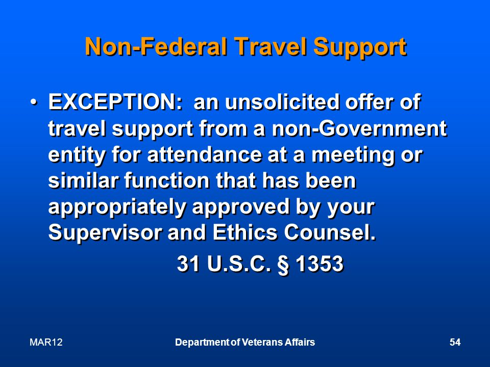 MAR12Department of Veterans Affairs54 Non-Federal Travel Support EXCEPTION: an unsolicited offer of travel support from a non-Government entity for attendance at a meeting or similar function that has been appropriately approved by your Supervisor and Ethics Counsel.