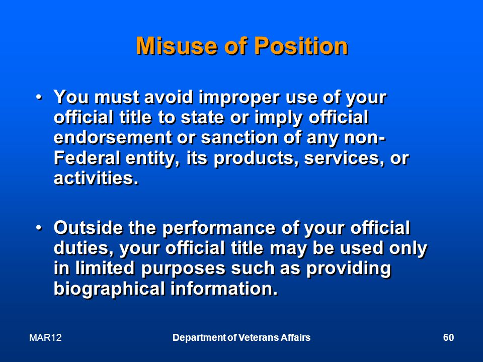 MAR12Department of Veterans Affairs60 Misuse of Position You must avoid improper use of your official title to state or imply official endorsement or sanction of any non- Federal entity, its products, services, or activities.
