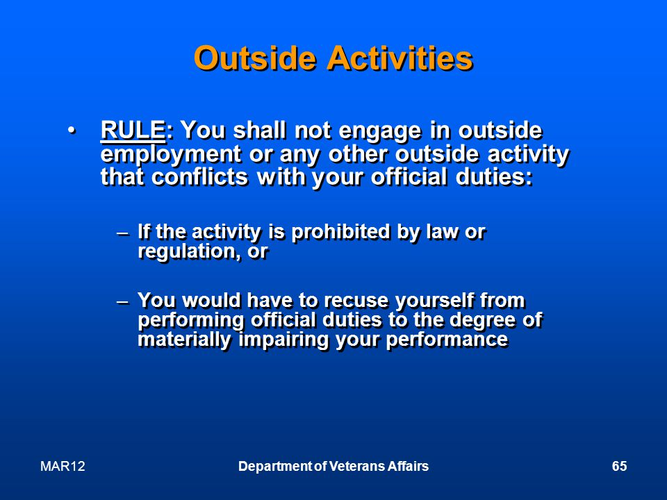 MAR12Department of Veterans Affairs65 Outside Activities RULE: You shall not engage in outside employment or any other outside activity that conflicts with your official duties: –If the activity is prohibited by law or regulation, or –You would have to recuse yourself from performing official duties to the degree of materially impairing your performance