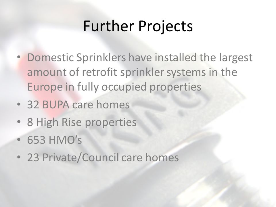 Further Projects Domestic Sprinklers have installed the largest amount of retrofit sprinkler systems in the Europe in fully occupied properties 32 BUP