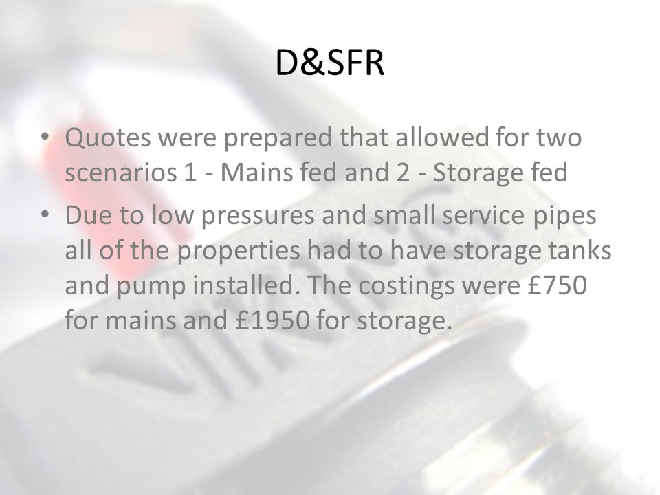 Quotes were prepared that allowed for two scenarios 1 - Mains fed and 2 - Storage fed Due to low pressures and small service pipes all of the properti