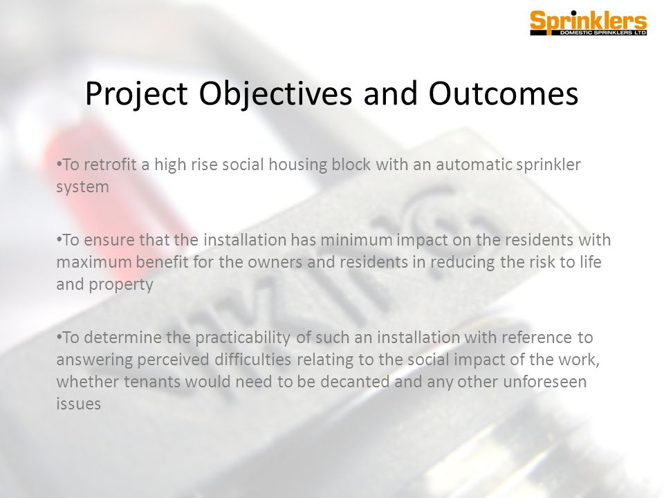Project Objectives and Outcomes To retrofit a high rise social housing block with an automatic sprinkler system To ensure that the installation has mi
