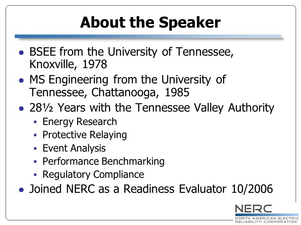 About the Speaker BSEE from the University of Tennessee, Knoxville, 1978 MS Engineering from the University of Tennessee, Chattanooga, 1985 28½ Years with the Tennessee Valley Authority Energy Research Protective Relaying Event Analysis Performance Benchmarking Regulatory Compliance Joined NERC as a Readiness Evaluator 10/2006