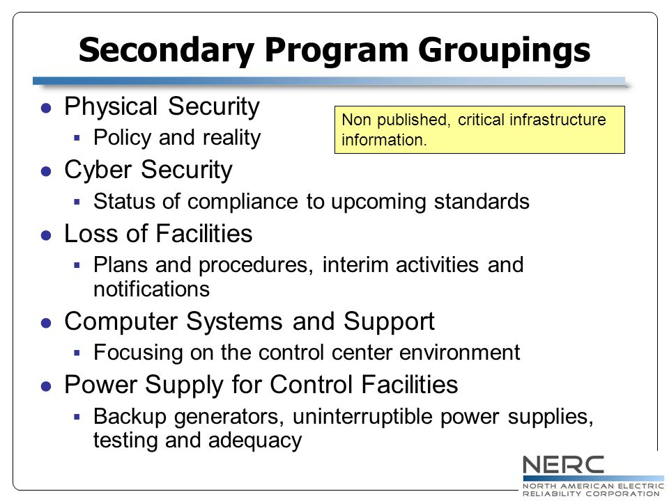 Physical Security Policy and reality Cyber Security Status of compliance to upcoming standards Loss of Facilities Plans and procedures, interim activities and notifications Computer Systems and Support Focusing on the control center environment Power Supply for Control Facilities Backup generators, uninterruptible power supplies, testing and adequacy Secondary Program Groupings Non published, critical infrastructure information.